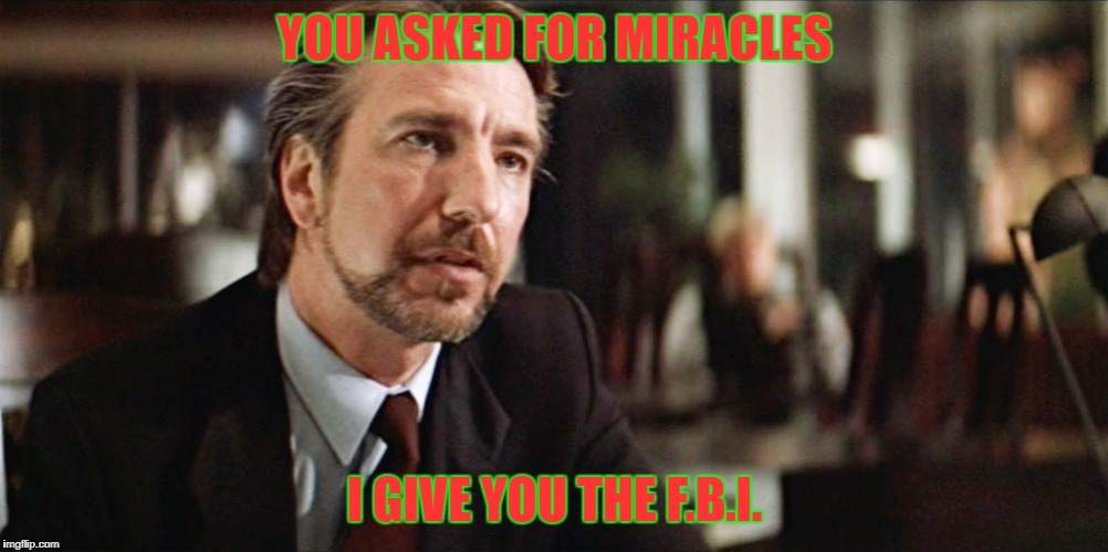 Hans Gruber | YOU ASKED FOR MIRACLES I GIVE YOU THE F.B.I. | image tagged in hans gruber | made w/ Imgflip meme maker