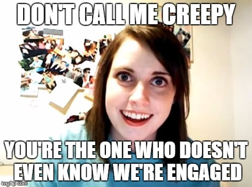 Overly Attached Girlfriend Meme | DON'T CALL ME CREEPY YOU'RE THE ONE WHO DOESN'T EVEN KNOW WE'RE ENGAGED | image tagged in memes,overly attached girlfriend,random | made w/ Imgflip meme maker