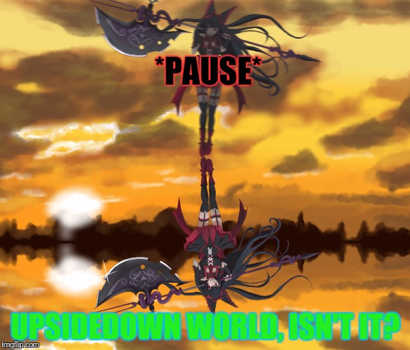 *PAUSE* UPSIDEDOWN WORLD, ISN'T IT? | made w/ Imgflip meme maker