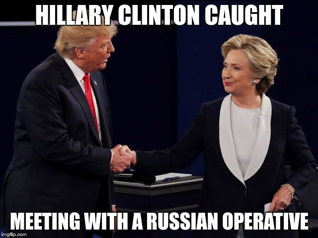 Caught | HILLARY CLINTON CAUGHT MEETING WITH A RUSSIAN OPERATIVE | image tagged in trump,greed,lies,fascist,hillary,fear | made w/ Imgflip meme maker