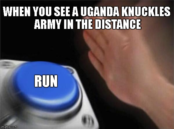 Blank Nut Button Meme | WHEN YOU SEE A UGANDA KNUCKLES ARMY IN THE DISTANCE RUN | image tagged in memes,blank nut button | made w/ Imgflip meme maker
