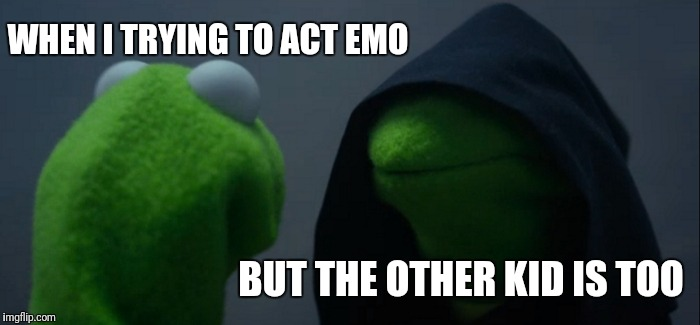 Evil Kermit Meme | WHEN I TRYING TO ACT EMO BUT THE OTHER KID IS TOO | image tagged in memes,evil kermit | made w/ Imgflip meme maker
