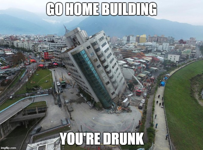 Go Home Building, You're Drunk | GO HOME BUILDING YOU'RE DRUNK | image tagged in building,earthquake,drunk,you're drunk | made w/ Imgflip meme maker