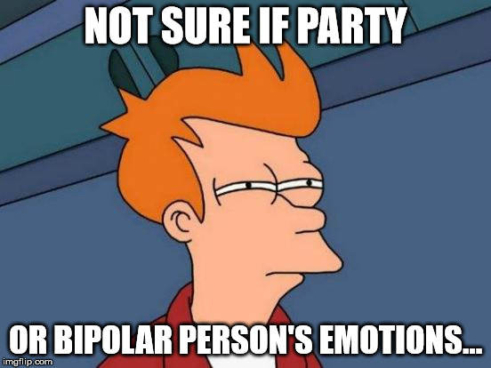 Futurama Fry Meme | NOT SURE IF PARTY OR BIPOLAR PERSON'S EMOTIONS... | image tagged in memes,futurama fry | made w/ Imgflip meme maker