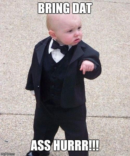 Baby Godfather Meme | BRING DAT ASS HURRR!!! | image tagged in memes,baby godfather | made w/ Imgflip meme maker
