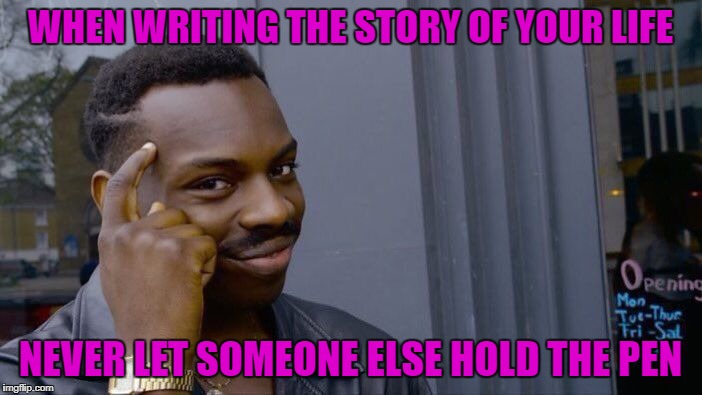 Roll Safe Think About It Meme | WHEN WRITING THE STORY OF YOUR LIFE NEVER LET SOMEONE ELSE HOLD THE PEN | image tagged in memes,roll safe think about it | made w/ Imgflip meme maker