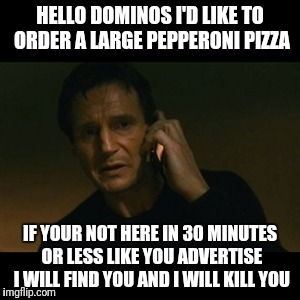 Liam Neeson Taken Meme | HELLO DOMINOS I'D LIKE TO ORDER A LARGE PEPPERONI PIZZA IF YOUR NOT HERE IN 30 MINUTES OR LESS LIKE YOU ADVERTISE I WILL FIND YOU AND I WILL | image tagged in memes,liam neeson taken | made w/ Imgflip meme maker