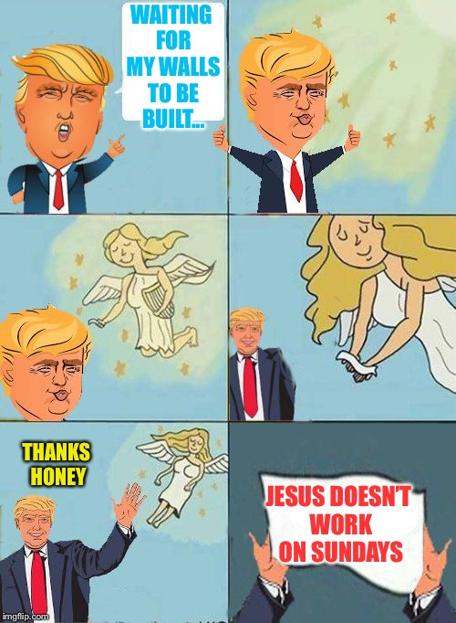 we dont care trump | WAITING FOR MY WALLS TO BE BUILT... JESUS DOESN'T WORK ON SUNDAYS THANKS HONEY | image tagged in we dont care trump | made w/ Imgflip meme maker