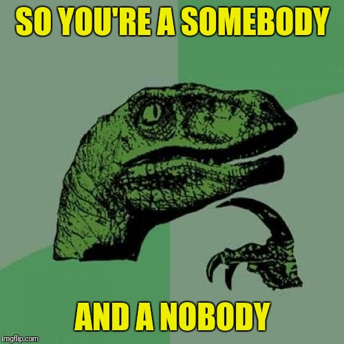Philosoraptor Meme | SO YOU'RE A SOMEBODY AND A NOBODY | image tagged in memes,philosoraptor | made w/ Imgflip meme maker