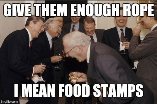 Laughing Men In Suits Meme | GIVE THEM ENOUGH ROPE I MEAN FOOD STAMPS | image tagged in memes,laughing men in suits | made w/ Imgflip meme maker