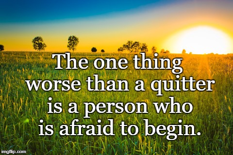 The one thing worse than a quitter is a person who is afraid to begin. | image tagged in naturenurture | made w/ Imgflip meme maker