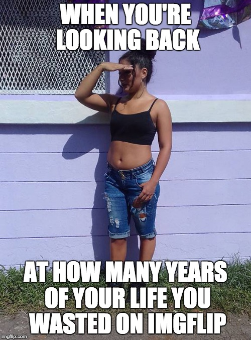 How Many Wasted Years? | WHEN YOU'RE LOOKING BACK AT HOW MANY YEARS OF YOUR LIFE YOU WASTED ON IMGFLIP | image tagged in necia,memes,imgflip,waste of time,looking,funny | made w/ Imgflip meme maker