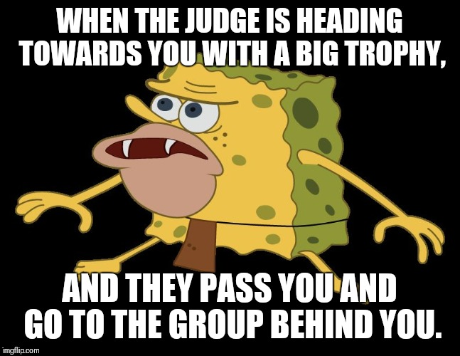 caveman spongebob | WHEN THE JUDGE IS HEADING TOWARDS YOU WITH A BIG TROPHY, AND THEY PASS YOU AND GO TO THE GROUP BEHIND YOU. | image tagged in caveman spongebob | made w/ Imgflip meme maker