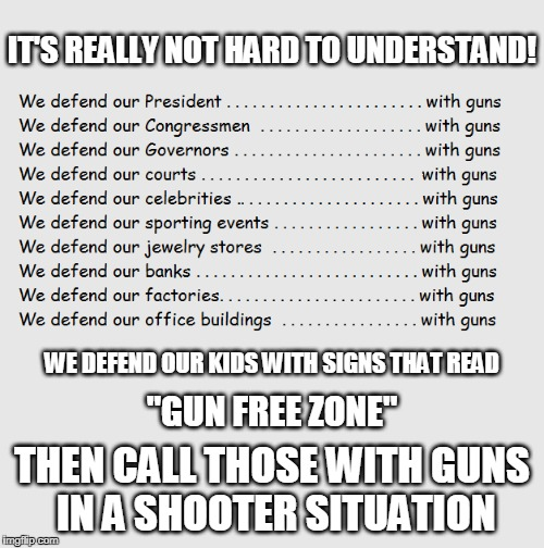"Makes ya think maybe they're left vulnerable on purpose! | IT'S REALLY NOT HARD TO UNDERSTAND! THEN CALL THOSE WITH GUNS IN A SHOOTER SITUATION WE DEFEND OUR KIDS WITH SIGNS THAT READ ""GUN FREE ZONE"" 