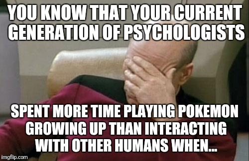 Captain Picard Facepalm Meme | YOU KNOW THAT YOUR CURRENT GENERATION OF PSYCHOLOGISTS SPENT MORE TIME PLAYING POKEMON GROWING UP THAN INTERACTING WITH OTHER HUMANS WHEN... | image tagged in memes,captain picard facepalm | made w/ Imgflip meme maker
