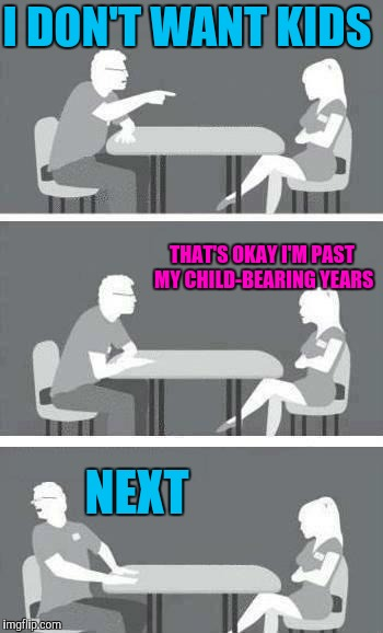 Speed dating | I DON'T WANT KIDS NEXT THAT'S OKAY I'M PAST MY CHILD-BEARING YEARS | image tagged in speed-date,speed dating,dating,feminism,hypocrisy,housewife | made w/ Imgflip meme maker