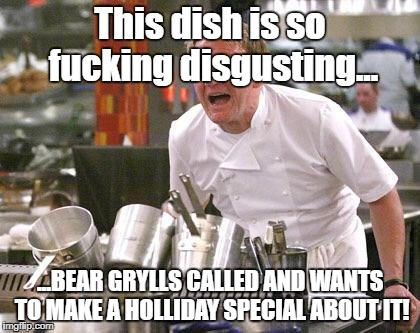 Chef Ramsay | This dish is so f**king disgusting... ...BEAR GRYLLS CALLED AND WANTS TO MAKE A HOLLIDAY SPECIAL ABOUT IT! | image tagged in chef ramsay | made w/ Imgflip meme maker