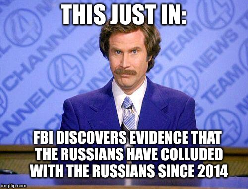 anchorman news update | THIS JUST IN: FBI DISCOVERS EVIDENCE THAT THE RUSSIANS HAVE COLLUDED WITH THE RUSSIANS SINCE 2014 | image tagged in anchorman news update | made w/ Imgflip meme maker