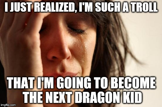 First World Problems | I JUST REALIZED, I'M SUCH A TROLL THAT I'M GOING TO BECOME THE NEXT DRAGON KID | image tagged in memes,first world problems | made w/ Imgflip meme maker