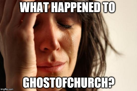 First World Problems | WHAT HAPPENED TO GHOSTOFCHURCH? | image tagged in memes,first world problems | made w/ Imgflip meme maker