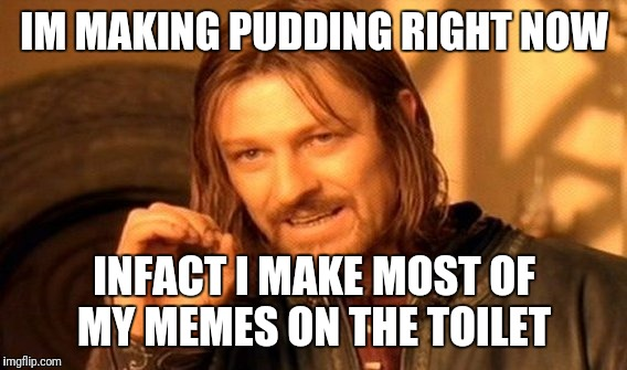 One Does Not Simply Meme | IM MAKING PUDDING RIGHT NOW INFACT I MAKE MOST OF MY MEMES ON THE TOILET | image tagged in memes,one does not simply | made w/ Imgflip meme maker