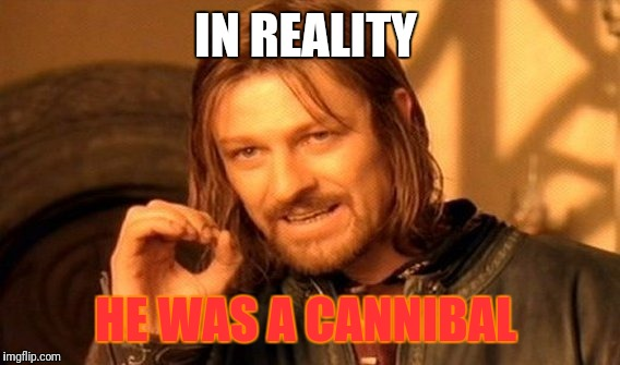 One Does Not Simply Meme | IN REALITY HE WAS A CANNIBAL | image tagged in memes,one does not simply | made w/ Imgflip meme maker