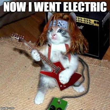 NOW I WENT ELECTRIC | made w/ Imgflip meme maker