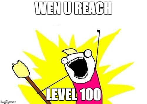 X All The Y | WEN U REACH LEVEL 100 | image tagged in memes,x all the y | made w/ Imgflip meme maker