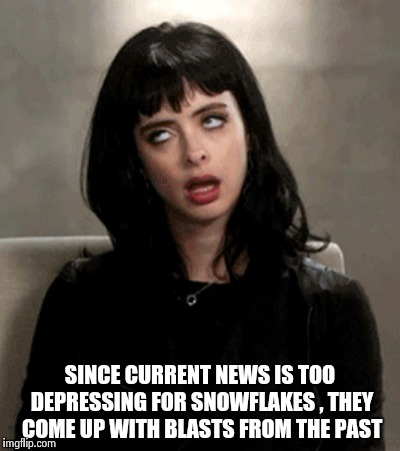 SINCE CURRENT NEWS IS TOO DEPRESSING FOR SNOWFLAKES , THEY COME UP WITH BLASTS FROM THE PAST | image tagged in kristen ritter | made w/ Imgflip meme maker