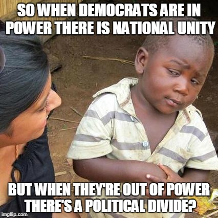 The Intolerance Of Democrats Is What Truly Divides America |  SO WHEN DEMOCRATS ARE IN POWER THERE IS NATIONAL UNITY; BUT WHEN THEY'RE OUT OF POWER THERE'S A POLITICAL DIVIDE? | image tagged in memes,third world skeptical kid | made w/ Imgflip meme maker