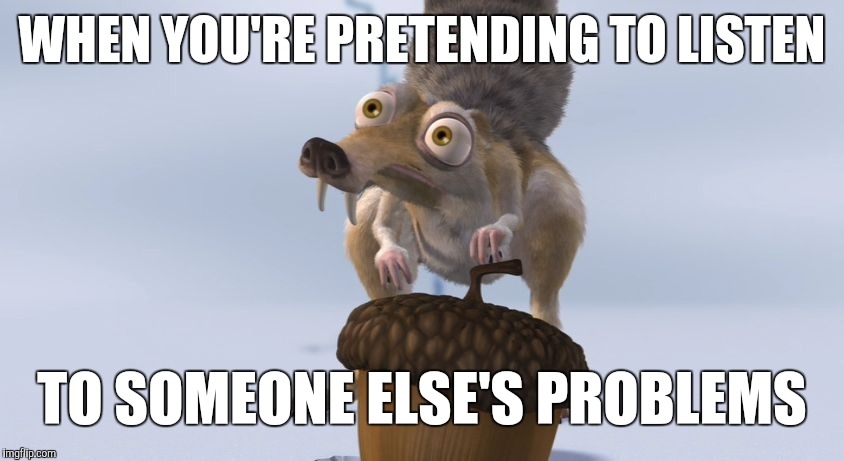 Obsessed squirrel | WHEN YOU'RE PRETENDING TO LISTEN TO SOMEONE ELSE'S PROBLEMS | image tagged in scrat ice cracking | made w/ Imgflip meme maker