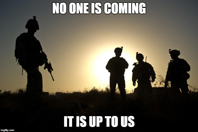 Soldiers at Dusk | NO ONE IS COMING IT IS UP TO US | image tagged in soldiers at dusk | made w/ Imgflip meme maker