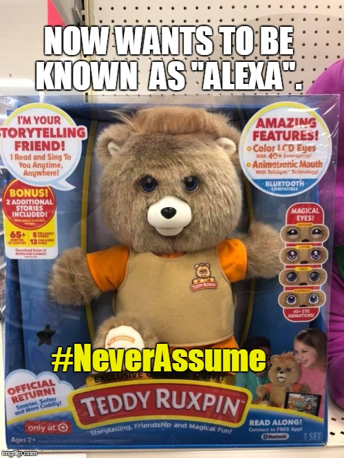 "Alexa Ruxpin | NOW WANTS TO BE KNOWN  AS ""ALEXA"". #NeverAssume 