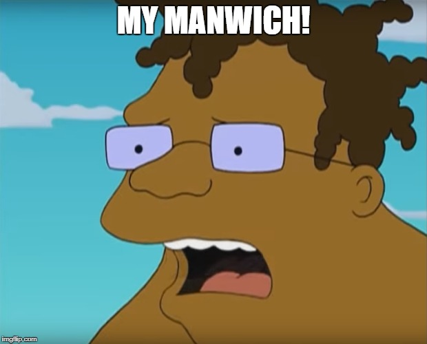 """My manwich!"" 