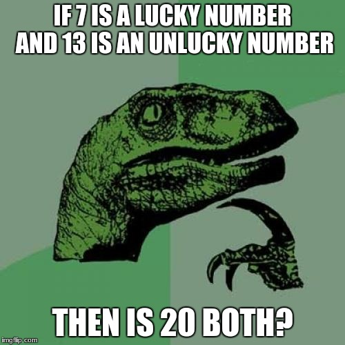 7 + 13 = 20. I hope I don't trigger any superstitious people. |  IF 7 IS A LUCKY NUMBER AND 13 IS AN UNLUCKY NUMBER; THEN IS 20 BOTH? | image tagged in memes,philosoraptor,numbers,math,superstition | made w/ Imgflip meme maker