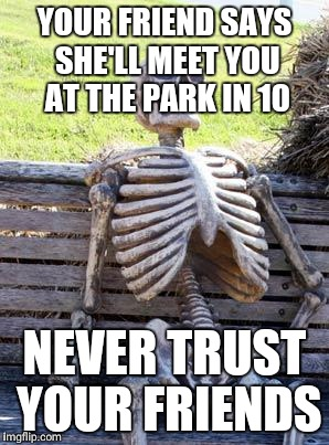 Waiting Skeleton Meme | YOUR FRIEND SAYS SHE'LL MEET YOU AT THE PARK IN 10 NEVER TRUST YOUR FRIENDS | image tagged in memes,waiting skeleton | made w/ Imgflip meme maker