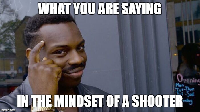 Roll Safe Think About It Meme | WHAT YOU ARE SAYING IN THE MINDSET OF A SHOOTER | image tagged in memes,roll safe think about it | made w/ Imgflip meme maker