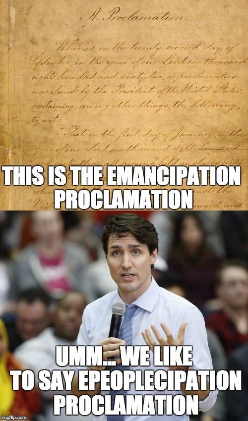 We the People... no wait, that's the Declaration of Independance | THIS IS THE EMANCIPATION PROCLAMATION UMM... WE LIKE TO SAY EPEOPLECIPATION PROCLAMATION | image tagged in memes,justin trudeau,peoplekind,political,people,justin | made w/ Imgflip meme maker