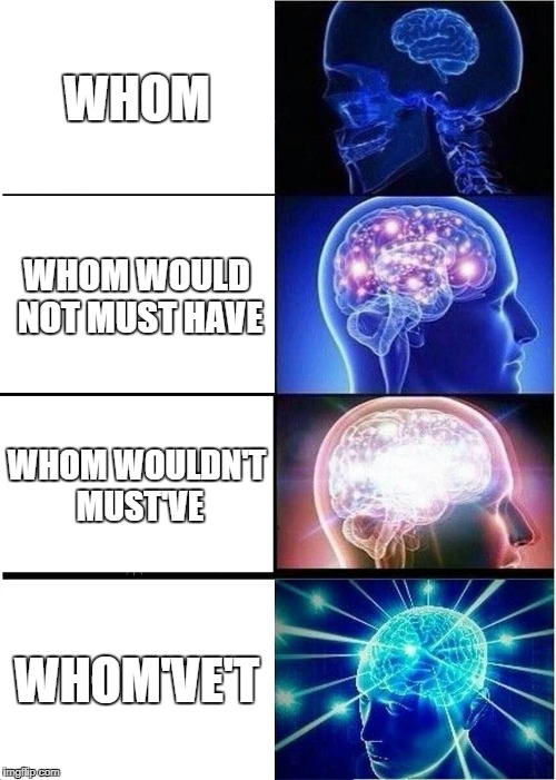 pAy AtTenTiOn ClAss | WHOM WHOM WOULD NOT MUST HAVE WHOM WOULDN'T MUST'VE WHOM'VE'T | image tagged in memes,expanding brain | made w/ Imgflip meme maker