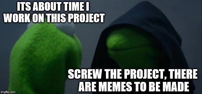 Productivity Vs. Procrastination | ITS ABOUT TIME I WORK ON THIS PROJECT SCREW THE PROJECT, THERE ARE MEMES TO BE MADE | image tagged in memes,evil kermit,school,important project | made w/ Imgflip meme maker