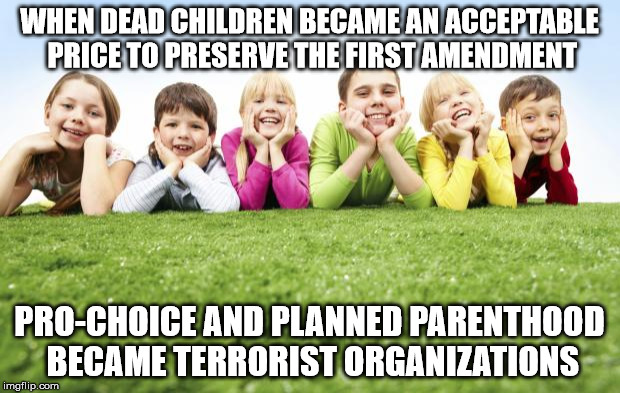 Children Playing | WHEN DEAD CHILDREN BECAME AN ACCEPTABLE PRICE TO PRESERVE THE FIRST AMENDMENT PRO-CHOICE AND PLANNED PARENTHOOD BECAME TERRORIST ORGANIZATIO | image tagged in children playing | made w/ Imgflip meme maker