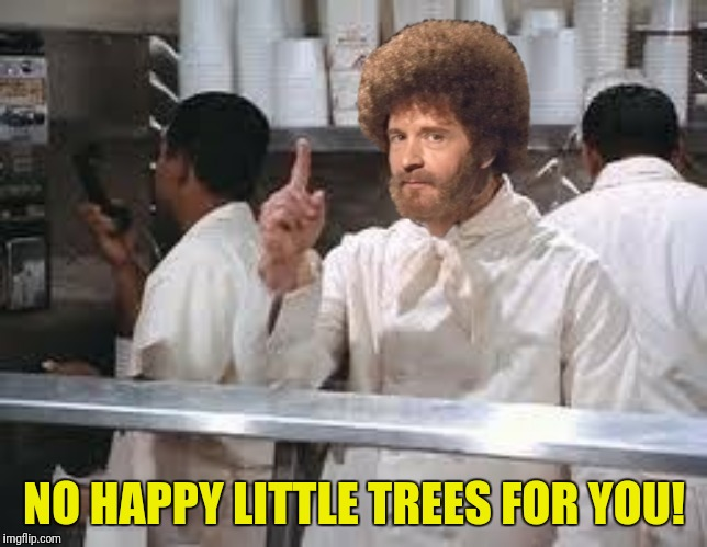 NO HAPPY LITTLE TREES FOR YOU! | made w/ Imgflip meme maker