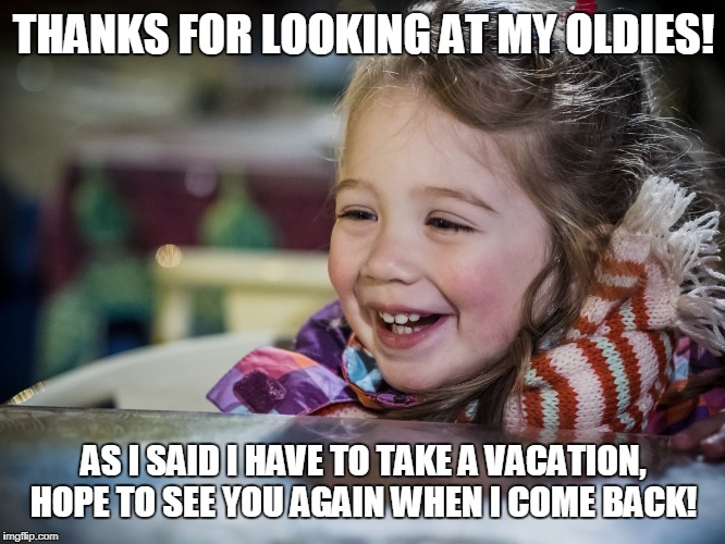 THANKS FOR LOOKING AT MY OLDIES! AS I SAID I HAVE TO TAKE A VACATION, HOPE TO SEE YOU AGAIN WHEN I COME BACK! | made w/ Imgflip meme maker