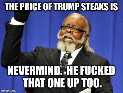 Too Damn High Meme | THE PRICE OF TRUMP STEAKS IS NEVERMIND.  HE F**KED THAT ONE UP TOO. | image tagged in memes,too damn high | made w/ Imgflip meme maker
