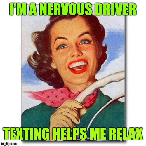 Woman driving |  I'M A NERVOUS DRIVER; TEXTING HELPS ME RELAX | image tagged in vintage '50s woman driver,texting and driving,don't text and drive | made w/ Imgflip meme maker