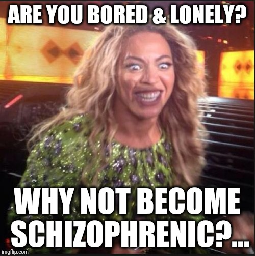 Tired of being lonely & bored?... | ARE YOU BORED & LONELY? WHY NOT BECOME SCHIZOPHRENIC?... | image tagged in crazy beyonce,crazy,memes,funny memes,schizo | made w/ Imgflip meme maker