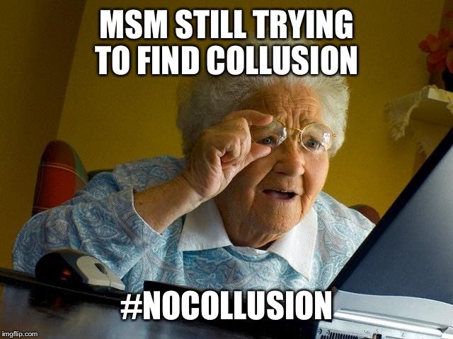 Grandma Finds The Internet Meme | MSM STILL TRYING TO FIND COLLUSION #NOCOLLUSION | image tagged in memes,grandma finds the internet | made w/ Imgflip meme maker