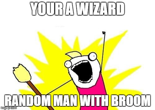X All The Y | YOUR A WIZARD RANDOM MAN WITH BROOM | image tagged in memes,x all the y | made w/ Imgflip meme maker