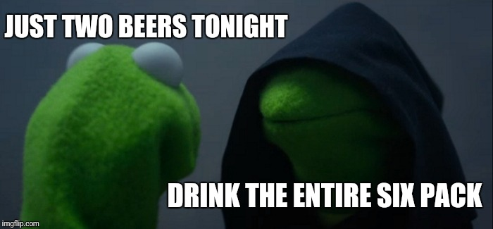 Evil Kermit Meme | JUST TWO BEERS TONIGHT DRINK THE ENTIRE SIX PACK | image tagged in memes,evil kermit | made w/ Imgflip meme maker