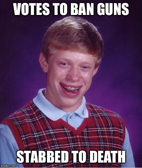 Fun With Gun Control | VOTES TO BAN GUNS STABBED TO DEATH | image tagged in memes,bad luck brian,gun control | made w/ Imgflip meme maker